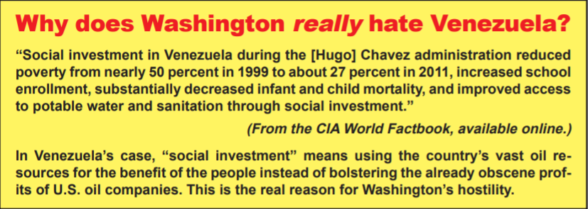 "Why does Washington really hate Venezuela? From the CIA World Factbook, available online: ""Social investment in Venezuela during the [Hugo] Chavez administration reduced poverty from nearly 50 percent in 1999 to about 27 percent in 2011, increased school enrollment, substantially decreased infant and child mortality, and improved access to potable water and sanitation through social investment."" In Venezuela's Case, ""social investment"" means using the country's vast oil resources for the benefit of the people instead of bolstering the already obscene profits of U.S. oil companies. This is the real reason for Washington's hostility."