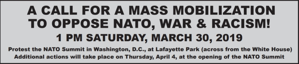 Graphic text block that reads: A call for a mass mobilization to oppose NATO, war & racism! 1pm Saturday, March 30, 2019. Protest the NATO Summit in Washington, DC, at Lafayette Park (across from the White House). Additional actions will take place on Thursday, April 4, at the opening of the NATO Summit.