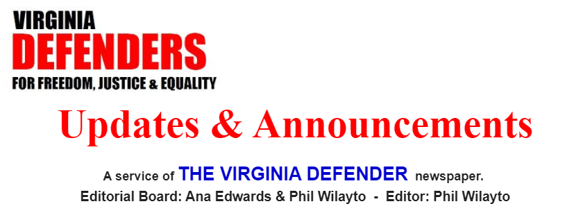Virginia Defenders for Freedom, Justice & Equality. Updates & Announcements. A service of the Virginia Defender newspaper. Editorial Board: Ana Edwards and Phil Wilayto. Editor: Phil Wilayto.