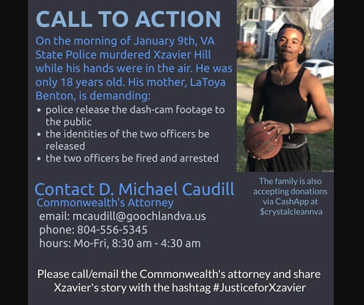 Text: On the morning of January 9th, VA State Police murdered Xzavier Hill while his hands were in the air. He was only 18 years old. His mother, LaToya Benton, is demanding: police release the dash-cam footage to the public, the identities of the two officers be released, the two officers be fired and arrested. Contact D. Michael Caudill, Commonwealth's Attorney. Email: mcaudill@goochlandva.us. Phone: 804-556-5345. Hours: Mo-Fri, 8:30am -4:30am. The family is also accepting donation via CashApp at $crystalcleanva. Please call/email the Commonwealth's attorney and share Xzavier's story with the hashtag #JusticeforXzavier.